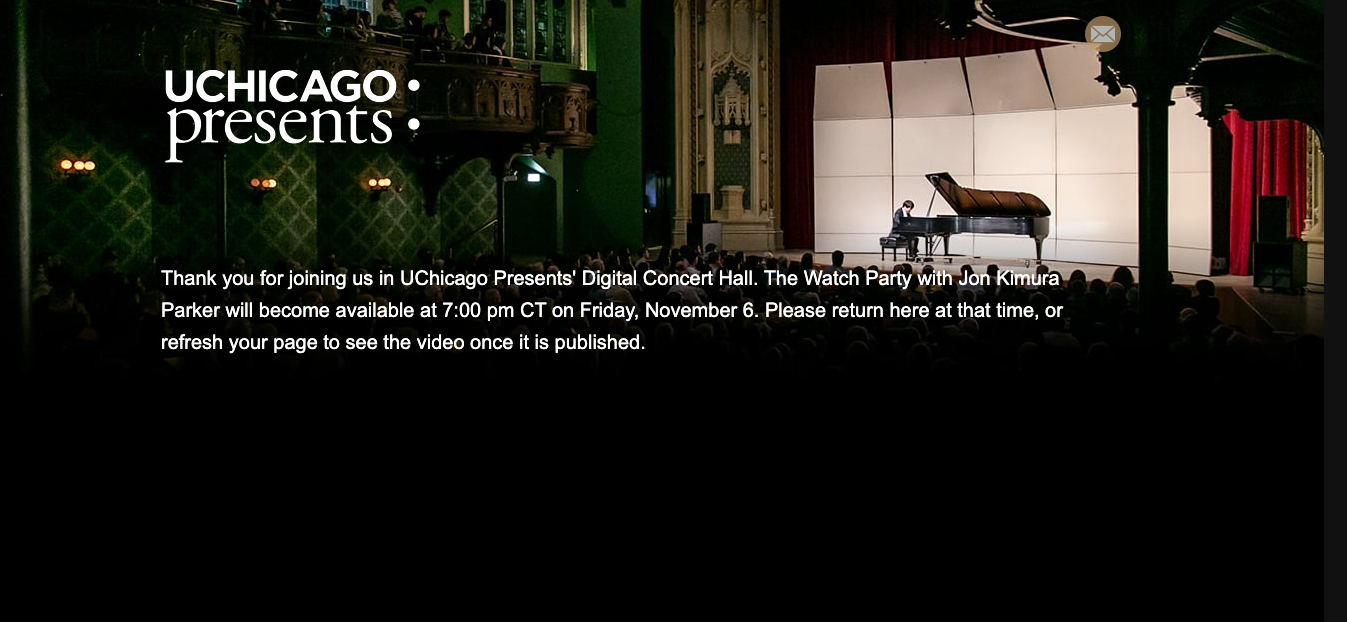 "Screenshot of Virtual Concert Hall waiting page, with the text ""Thank you for joining us in UChicago Presents' Digital Concert Hall. The [event name] will become available at 7:00pm CT on [date]. Please return here at that time, or refresh your page to see the video once it is published."