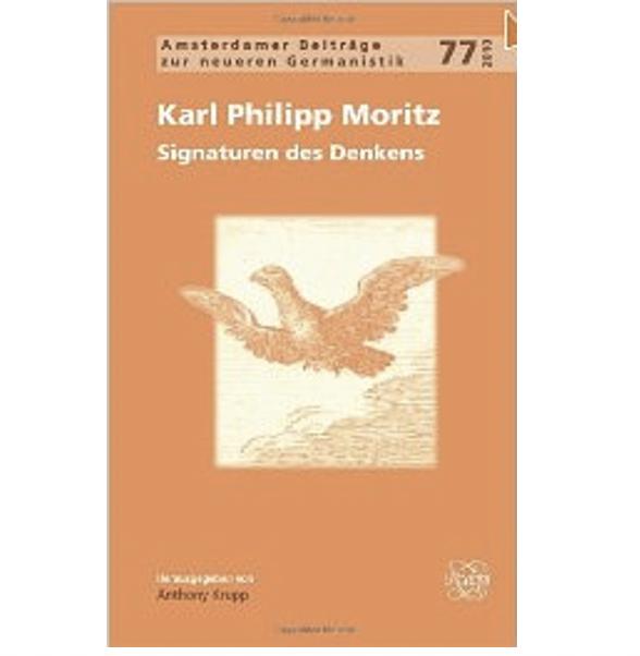 KARL PHILLIP MORITZ: SIGNATUREN DES DENKENS, ed. Anthony Krupp, Amsterdamer Beitrage zur Neueren Germanistik (Amsterdam: Rodolpi, 2010.