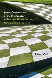 Music Composition in the 21st Century: A Practical Guide for the New Common Practice by Robert Carl