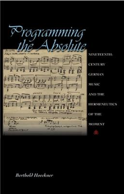"""Cover art for """"Programming the Absolute: Nineteenth-Century German Music and the Hermeneutics of the Moment"""""""