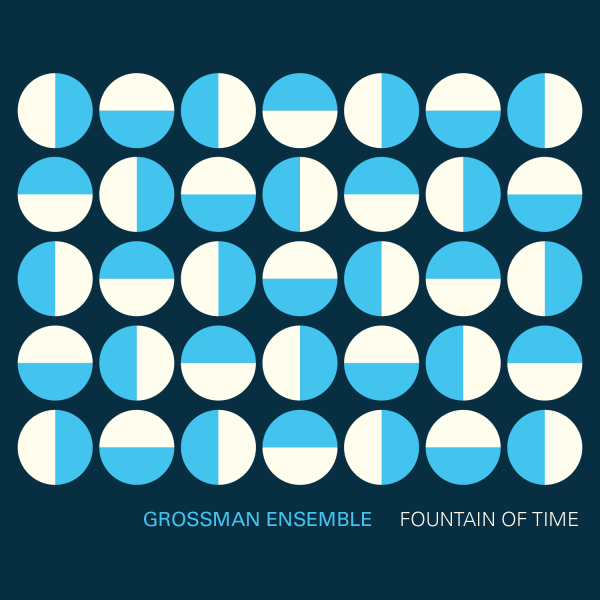 """Cover art for """"Fountain of Time"""" by the Grossman Ensemble. Features a grid of half sky blue, half cream colored circles at shifting 90 degree orientations on a dark blue background with the text """"Grossman Ensemble. Fountain of Time."""""""