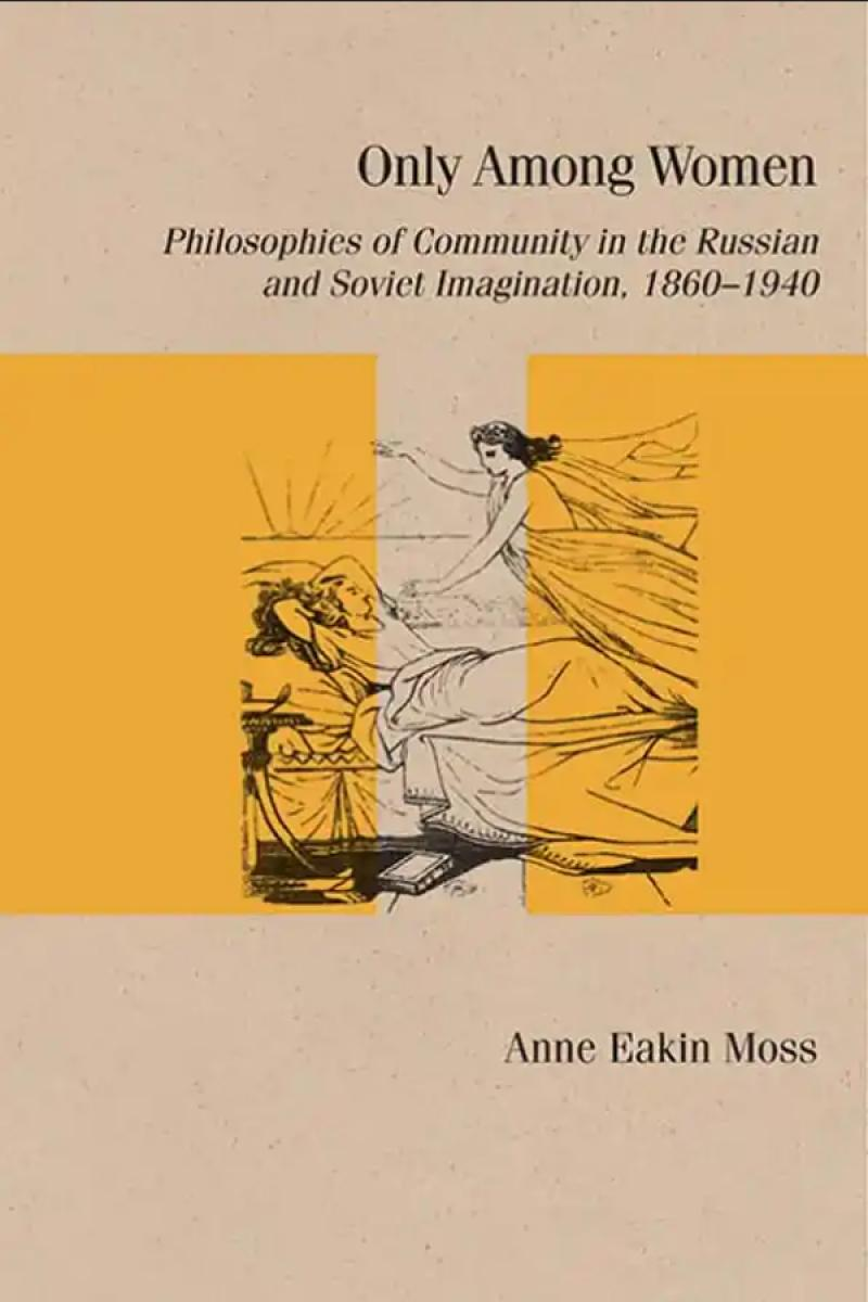 Only Among Women: Philosophies of Community in the Russian and Soviet Imagination, 1860–1940